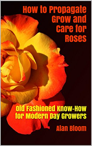 How to Propagate Grow and Care for Roses: Old Fashioned Know-How for Modern Day Growers