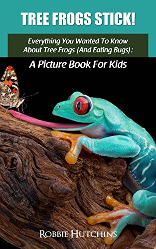 Everything Kids Bug Book - Tree Frogs Stick!: Everything You Wanted To Know About Tree Frogs (And Eating Bugs): A Picture Book for Kids (The Everything You Wanted to Know About series of Picture Books for Kids 4)