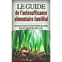 Le guide de l'autosuffisance alimentaire famillial: Comment fournir à votre famille des plats frais et nutritifs de votre cours. (French Edition)