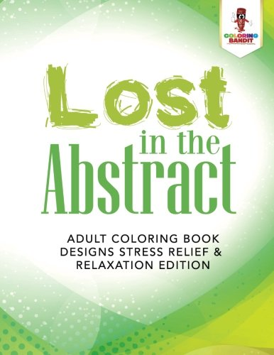 Lost in the Abstract : Adult Coloring Book Designs Stress Relief & Relaxation Edition