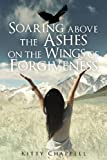 Soaring above the Ashes on the Wings of Forgiveness, Kitty Chappell, 1625630530