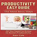 Productivity Easy Guide: The Most Basic Ways: All You Need to Know to Boost Productivity | Sam Cole