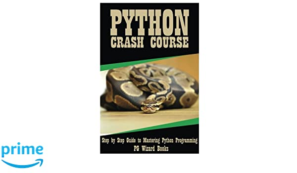 Python Crash Course: Step by Step Guide to Mastering Python ...