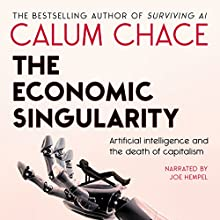 The Economic Singularity: Artificial Intelligence and the Death of Capitalism Audiobook by Calum Chace Narrated by Joe Hempel