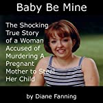Baby Be Mine: The Shocking True Story of a Woman Who Murdered a Pregnant Mother to Steal Her Child | Diane Fanning