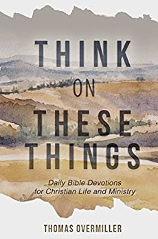 Think On These Things: Daily Bible Devotions for Christian Life and Ministry by [Overmiller, Thomas]