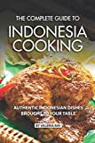 The Complete Guide to Indonesia Cooking: Authentic Indonesian Dishes Brought to Your Table