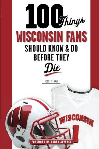 100 Things Wisconsin Fans Should Know & Do Before They Die (100 Things...Fans Should -