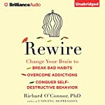 Rewire: Change Your Brain to Break Bad Habits, Overcome Addictions, Conquer Self-Destructive Behavior | Richard O'Connor