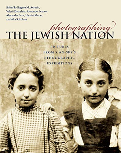 Tauber Institute Series - Photographing the Jewish Nation: Pictures from S. An-sky's Ethnographic Expeditions (The Tauber Institute Series for the Study of European Jewry)