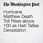 Hurricane Matthew Death Toll Rises above 100 as Haiti Tallies Devastation | Joshua Partlow,Paul Schemm,Brian Murphy