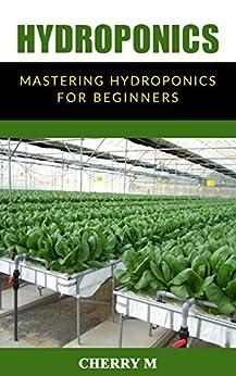 Hydroponics: Mastering Hydroponics for Beginners