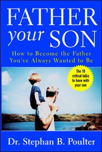 Father Your Son  How To Become The Father You've Always Wanted To Be