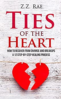 Ties of the Heart: How to recover from Divorce and Breakups: A 12 step-by-step healing process by [Rae, Z.Z.]