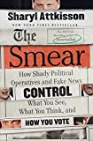 Image of The Smear: How Shady Political Operatives and Fake News Control What You See, What You Think, and How You Vote