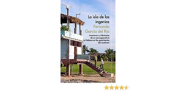 La isla de los ingenios: Aventuras e infortunios de un corresponsal en La Habana en las postrimetrías del castrismo