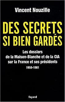Des secrets bien gardés. Les dossiers de la Maison-Blanche et de la CIA sur la France et ses présidents, 1958-1981 par Nouzille