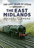 The Last Years of Steam Around the East Midlands