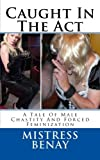 Caught In The Act: A Tale Of Male Chastity And Forced Feminization (Volume 1)