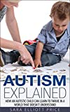 Autism Explained: How an Autistic Child Can Learn to Thrive in a World That Doesn't Understand (Autism Spectrum Disorder)