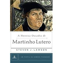 A Heroica Ousadia de Martinho Lutero (Um Perfil de Homens Piedosos)