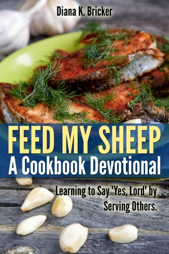 Feed My Sheep: A Cookbook Devotional-Learning to Say 'Yes, Lord' by Serving Others by Diana Bricker