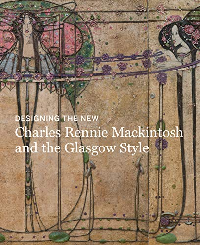Designing the New: Charles Rennie Mackintosh and the Glasgow ()