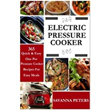 Electric Pressure Cooker:  365 Quick & Easy, One Pot, Pressure Cooker Recipes For Easy Meals