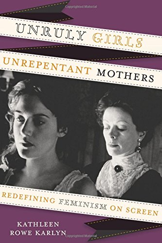 Read Online Unruly Girls, Unrepentant Mothers: Redefining Feminism on Screen PDF