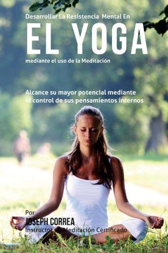 Desarrollar la Resistencia Mental en el Yoga mediante el uso de la meditacion: Alcance su mayor potencial mediante el control de sus pensamientos internos (Spanish Edition) [Joseph Correa (Instructor certificado en meditacion)] (Tapa Blanda)