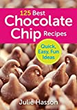 : 125 Best Chocolate Chip Recipes: Quick, Easy, Fun Ideas