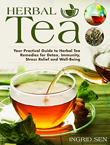Herbal Tea: Your Practical Guide to Herbal Tea Remedies for Detox, Immunity, Stress Relief and Well-Being by [Sen, Ingrid]