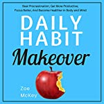 Daily Habit Makeover: Beat Procrastination, Get More Productive, Focus Better, and Become Healthier in Body and Mind | Zoe McKey