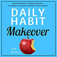 Daily Habit Makeover: Beat Procrastination, Get More Productive, Focus Better, and Become Healthier in Body and Mind Audiobook by Zoe McKey Narrated by Anna Doyle