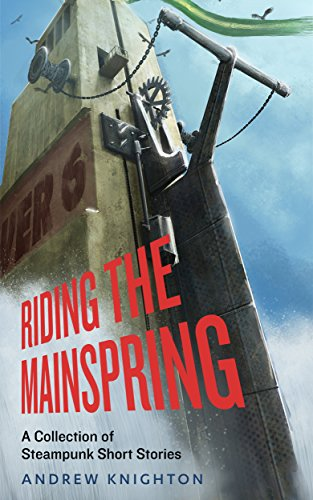 Book: Riding The Mainspring - A Collection Of Steampunk Short Stories by Andrew Knighton