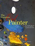 The Complete Oil Painter: The Essential Reference for Beginners to Professionals