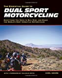 Essential Guide to Dual Sport Motorcycling: Everything You Need to Buy, Ride and Enjoy: Everything You Need to Buy, Ride and Enjoy the World's Most Versatile Motorcycles