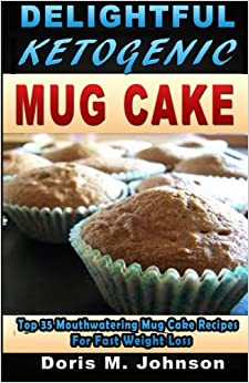 Book Delightful Ketogenic Mug Cake: Top 35 Mouthwatering Mug Cake Recipes For Fast Weight Loss