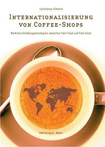 Internationalisierung von Cofee-Shops: Markterschliessungsstrategien zwischen Fast Food und Feel Good