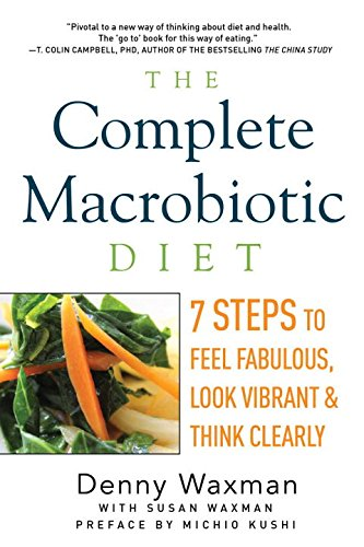 The Complete Macrobiotic Diet  7 Steps To Feel Fabulous  Look Vibrant  And Think Clearly