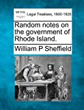 Random notes on the government of Rhode Island, William P. Sheffield, 1240099908
