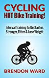 Cycling: HIIT Bike Training! Interval Training To Get Faster, Stronger, Fitter & Lose Weight (Cycling, Cycling Books, Running, Fitness, Bodybuilding, Weight ... HIIT, HIIT Training, Interval Training)