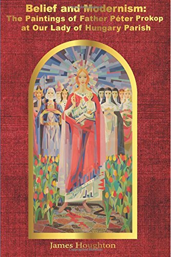 Belief and Modernism: The Paintings of Father Peter Prokop at Our Lady of Hungar [Houghton, James] (Tapa Blanda)