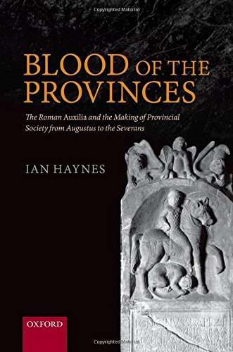 Blood of the Provinces: The Roman Auxila and the Making of Provincial Society from Augustus to the Severans