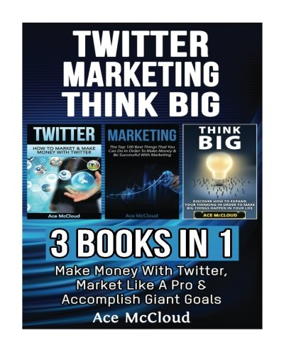Twitter: Marketing: Think Big: 3 Books in 1: Make Money With Twitter, Market Like A Pro & Accomplish Giant Goals (Twitter Social Media Business ... and Advertising and Thinking Big Book)