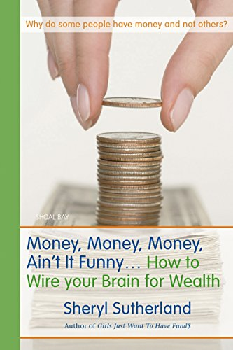 Money, Money, Money, Ain't It Funny . . .: How to Wire Your Brain for Wealth