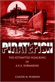 PIRATEFISH: THE ATTEMPTED HIJACKING OF A U.S. SUBMARINE by Claude Pearson (2005-10-13)