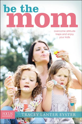 Be the Mom: Overcome Attitude Traps and Enjoy Your Kids (Focus on the Family)