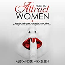 How to Attract Women: Unlocking the Secrets of the Seduction Process Without Resorting to Money, Status or Having Model-Like Good Looks: Natural Attraction Revolution, Book 1 Audiobook by Alexander Mikkelsen Narrated by Bob D