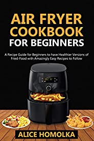 Air Fryer CookBook For Beginners: A Recipe Guide for Beginners to have Healthier Versions of Fried-Food with A